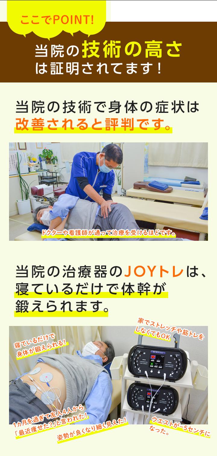 当院の技術の高さは証明されてます! 当院の技術で身体の症状は改善されると評判です。 当院の治療器のJOYトレは、寝ているだけで体幹が鍛えられます。